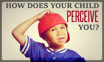 How Does Your Child Perceive You?